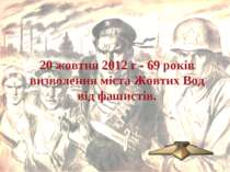 20 жовтня 2012 г - 69 років визволення міста Жовтих Вод від фашистів.
