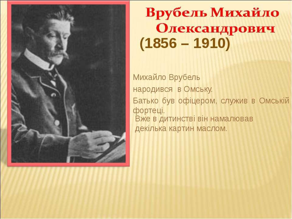 Михайло Врубель народився в Омську. Батько був офіцером, служив в Омській фор...