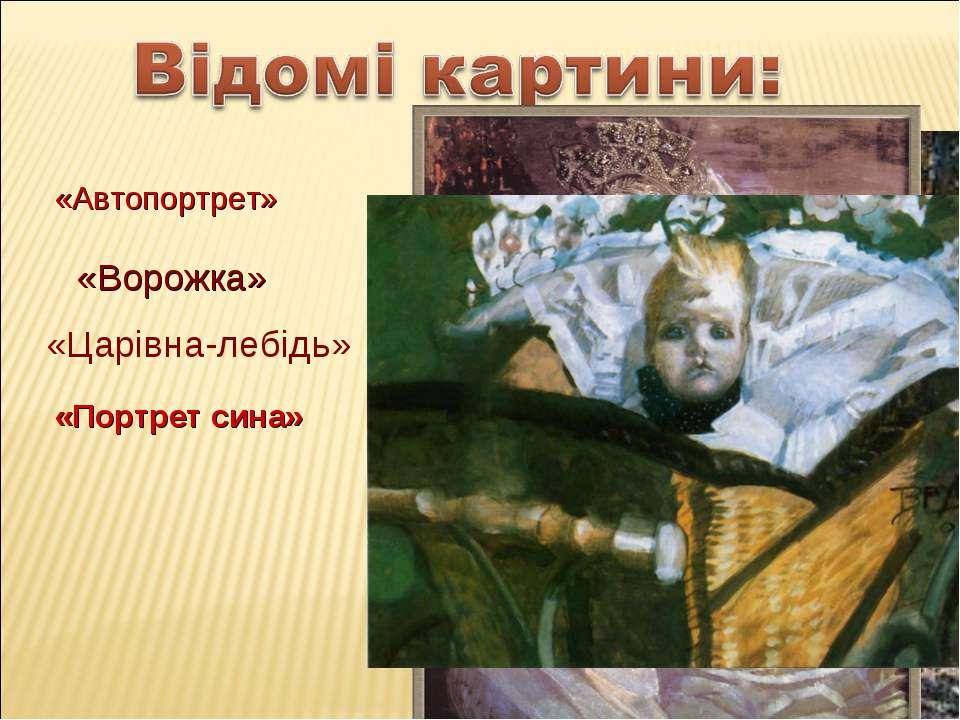 «Ворожка» «Царівна-лебідь» «Портрет сина» «Автопортрет»