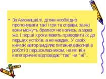 За Амонашвілі, дітям необхідно пропонувати такі ігри та справи, за які вони м...