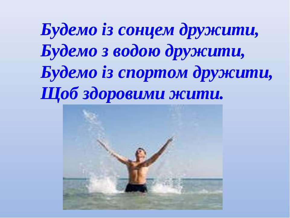 Будемо із сонцем дружити, Будемо з водою дружити, Будемо із спортом дружити, ...