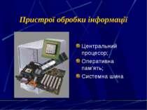 Пристрої обробки інформації Центральний процесор; Оперативна пам'ять; Системн...