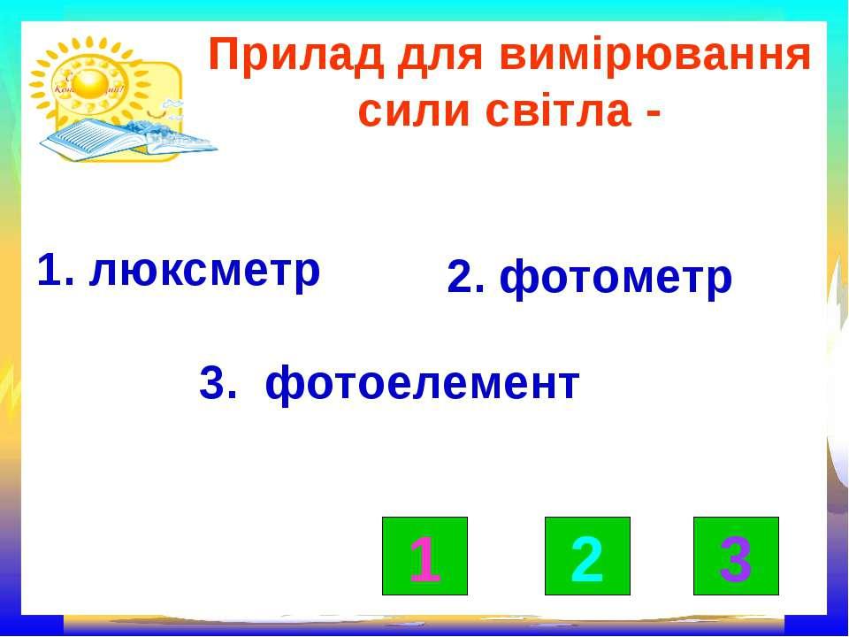 Прилад для вимірювання сили світла - 1. люксметр 2. фотометр 3. фотоелемент п...