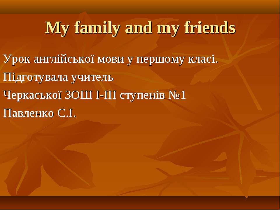 My family and my friends Урок англійської мови у першому класі. Підготувала у...