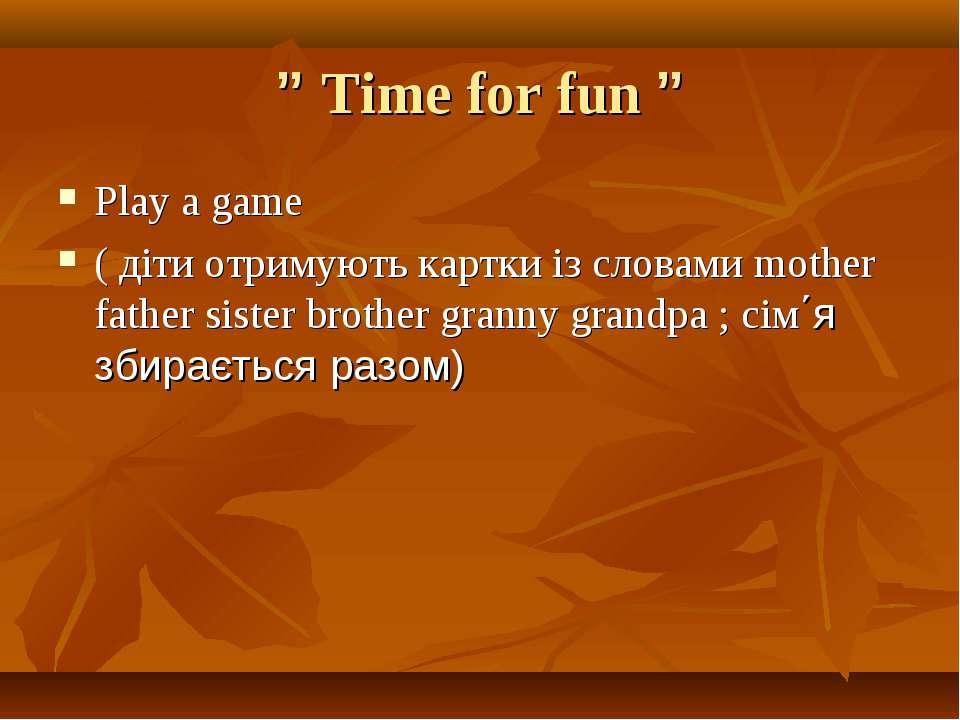 """ Time for fun "" Play a game ( діти отримують картки із словами mother father..."