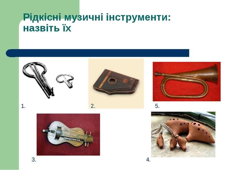 Рідкісні музичні інструменти: назвіть їх 1. 2. 3. 4. 5.