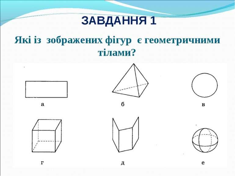 Які із зображених фігур є геометричними тілами? ЗАВДАННЯ 1