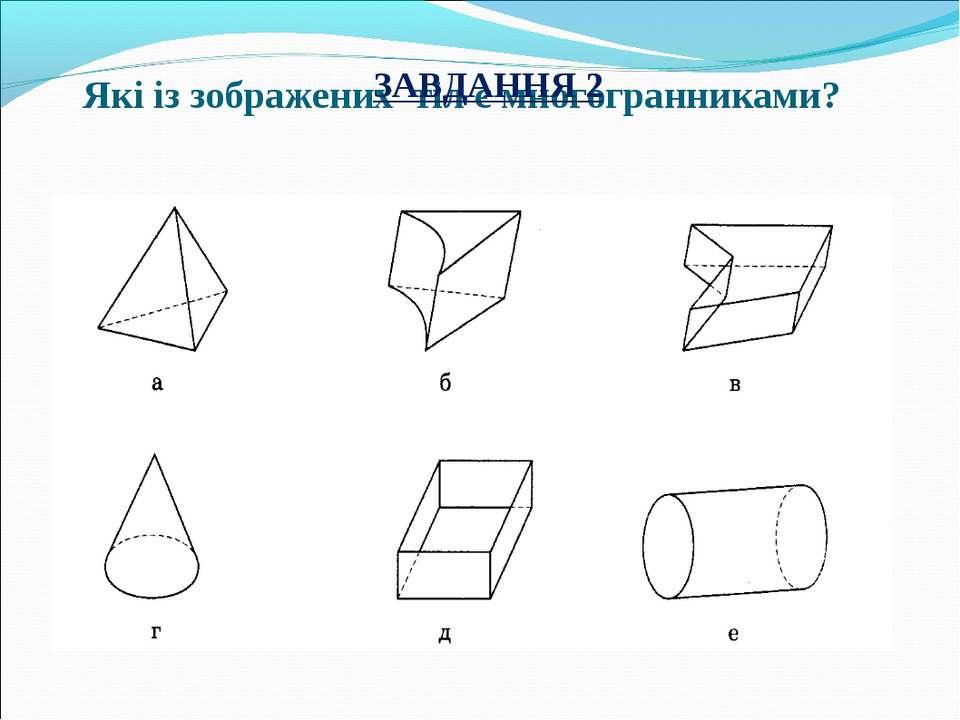 Які із зображених тіл є многогранниками? ЗАВДАННЯ 2