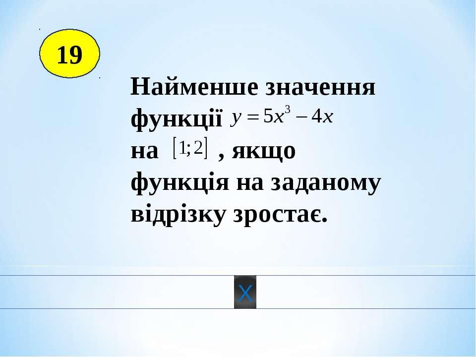 19 Найменше значення функції на , якщо функція на заданому відрізку зростає.