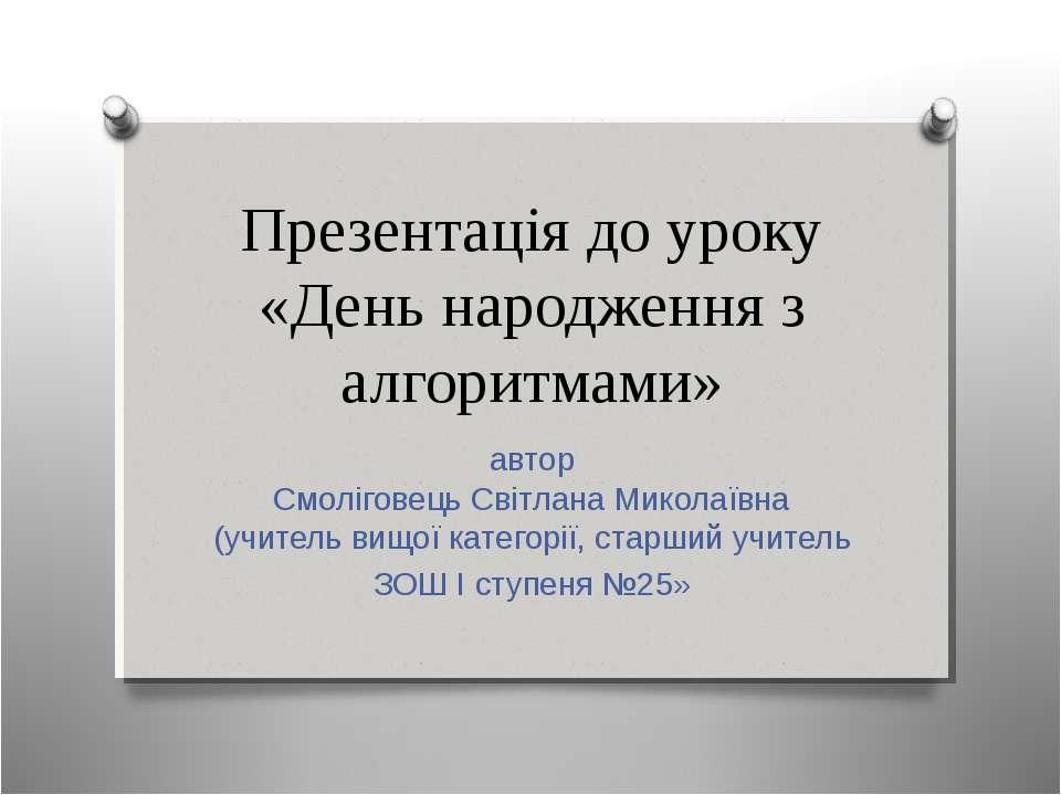 Презентація до уроку «День народження з алгоритмами» автор Смоліговець Світла...