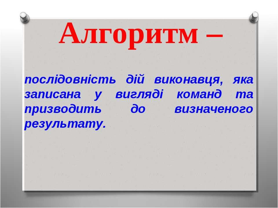 Алгоритм – послідовність дій виконавця, яка записана у вигляді команд та приз...