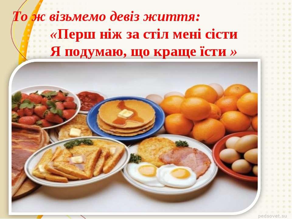 То ж візьмемо девіз життя: «Перш ніж за стіл мені сісти Я подумаю, що краще ї...