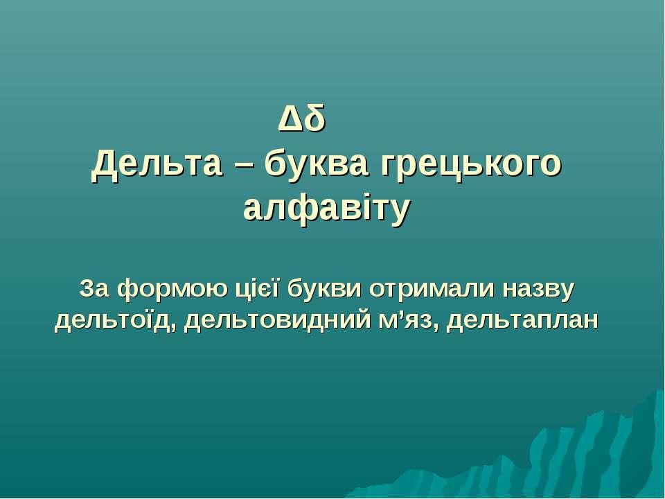 Δδ Дельта – буква грецького алфавіту За формою цієї букви отримали назву дель...