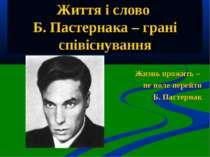 Життя і слово Б. Пастернака – грані співіснування Жизнь прожить – не поле пер...
