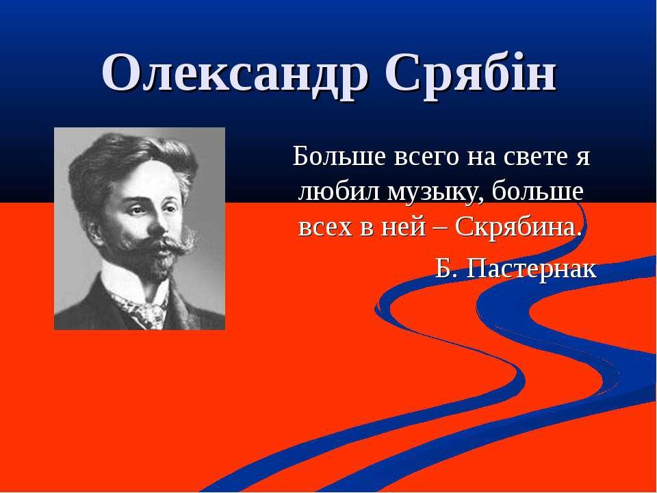 Олександр Срябін Больше всего на свете я любил музыку, больше всех в ней – Ск...