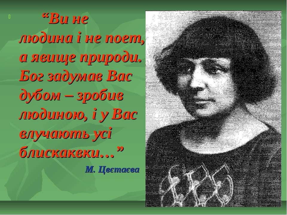 """""""Ви не людина і не поет, а явище природи. Бог задумав Вас дубом – зробив люди..."""