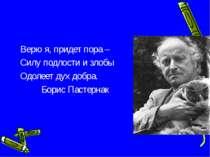 Верю я, придет пора – Силу подлости и злобы Одолеет дух добра. Борис Пастернак