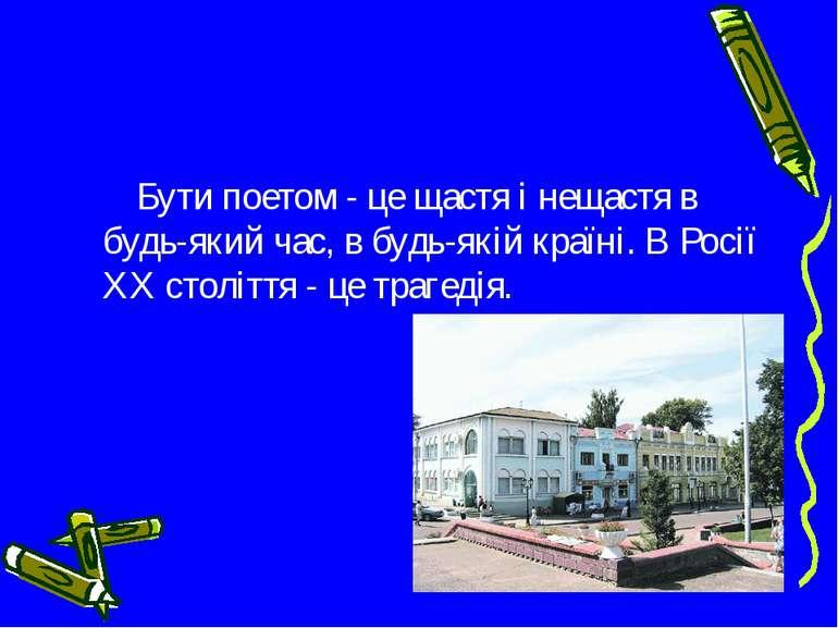 Бути поетом - це щастя і нещастя в будь-який час, в будь-якій країні. В Росії...