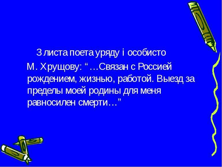 """З листа поета уряду і особисто М. Хрущову: """"…Связан с Россией рождением, жизн..."""