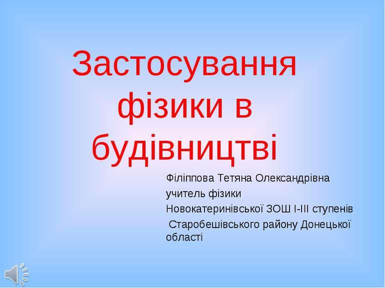 Застосування фізики в будівництві Філіппова Тетяна Олександрівна учитель фізи...