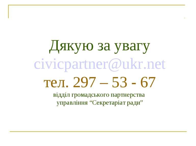 Дякую за увагу civicpartner@ukr.net тел. 297 – 53 - 67 відділ громадського па...