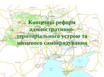 Концепції реформ адміністративно-територіального устрою та місцевого самовряд...