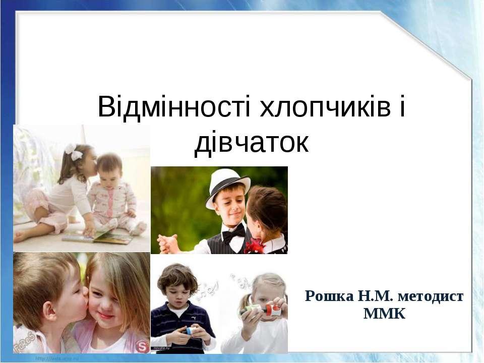 Відмінності хлопчиків і дівчаток Рошка Н.М. методист ММК