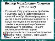 Віктор Михайлович Глушков (1932-1982) Розв'язав п'яту узагальнену проблему Гі...
