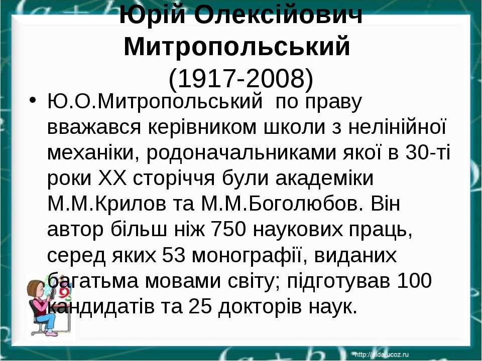 Юрій Олексійович Митропольський (1917-2008) Ю.О.Митропольський по праву вваж...