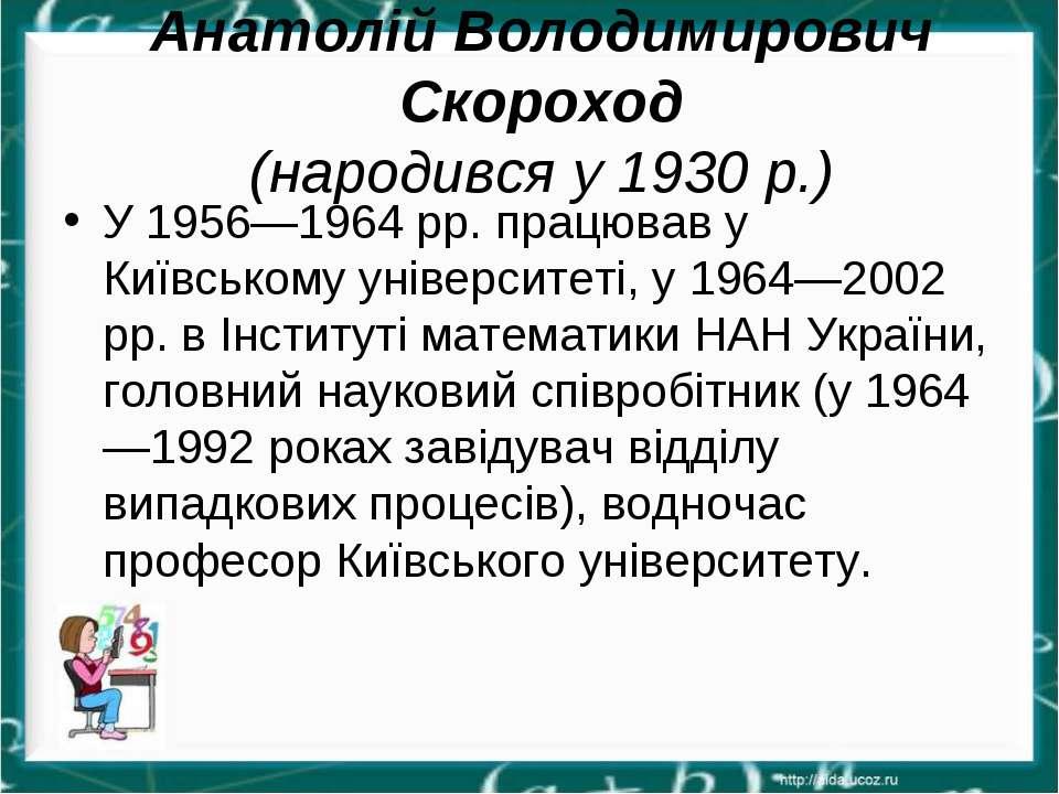 Анатолій Володимирович Скороход (народився у 1930 р.) У 1956—1964 рр. працюва...