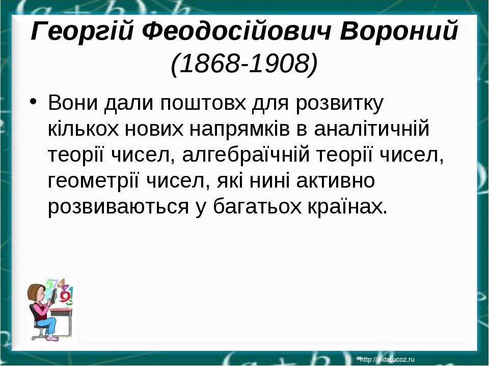 Георгій Феодосійович Вороний (1868-1908) Вони дали поштовх для розвитку кільк...