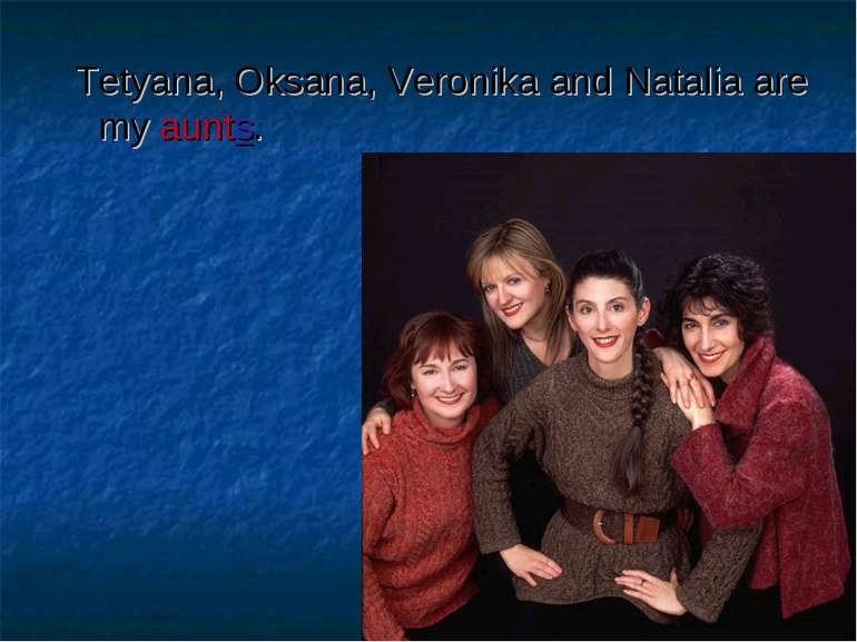 Tetyana, Oksana, Veronika and Natalia are my aunts.