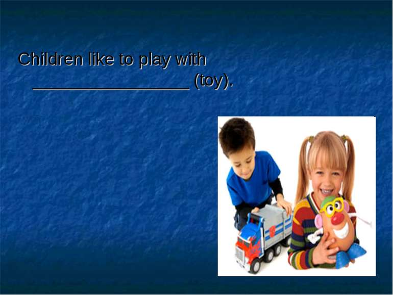 Children like to play with ________________ (toy).