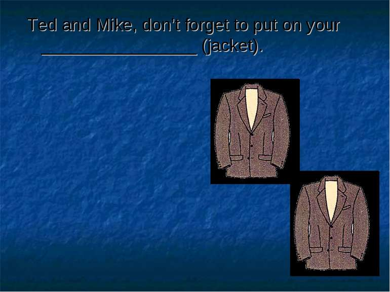 Ted and Mike, don't forget to put on your ________________ (jacket).