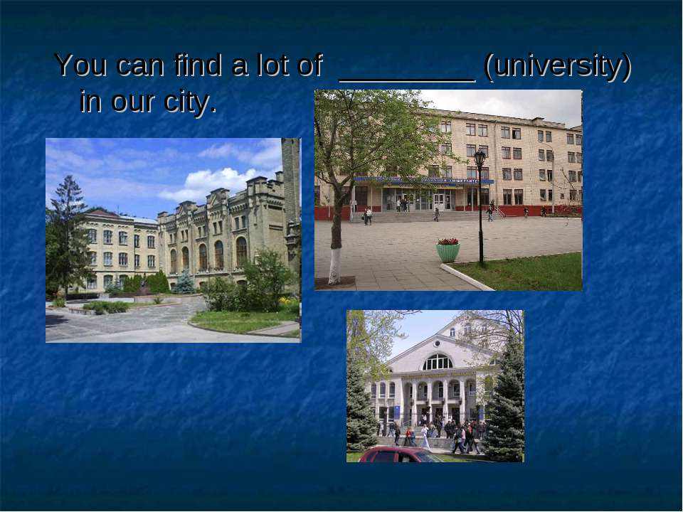 You can find a lot of ________ (university) in our city.