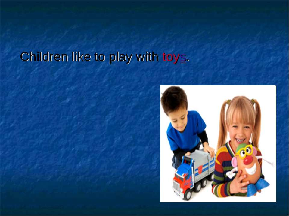 Children like to play with toys.