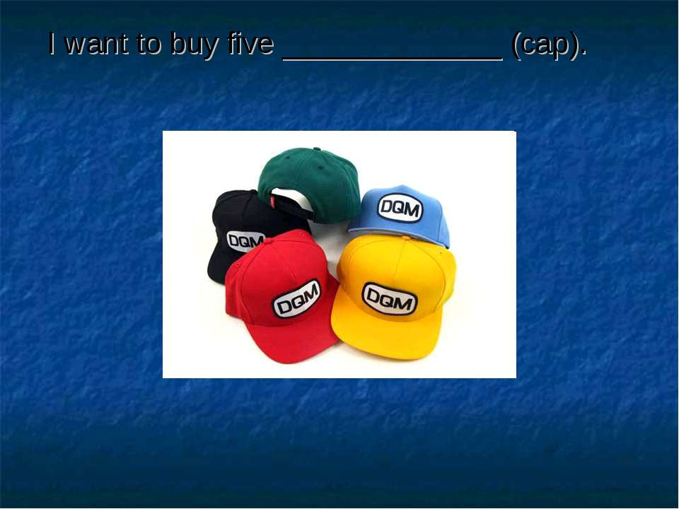 I want to buy five _____________ (cap).