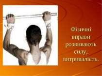 Фізичні вправи розвивають силу, витривалість.