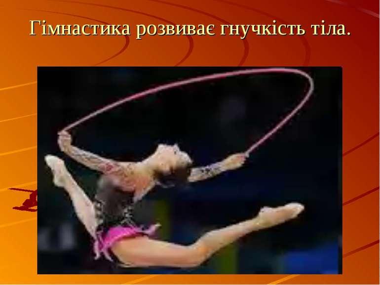 Гімнастика розвиває гнучкість тіла.