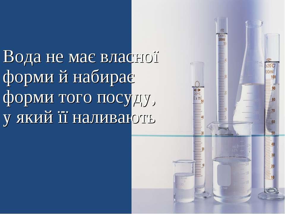 Вода не має власної форми й набирає форми того посуду, у який її наливають