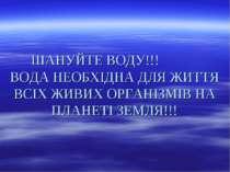 ШАНУЙТЕ ВОДУ!!! ВОДА НЕОБХІДНА ДЛЯ ЖИТТЯ ВСІХ ЖИВИХ ОРГАНІЗМІВ НА ПЛАНЕТІ ЗЕМ...