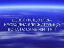 ДОВЕСТИ, ЩО ВОДА НЕОБХІДНА ДЛЯ ЖИТТЯ, ЩО ВОНА І Є САМЕ ЖИТТЯ!!!