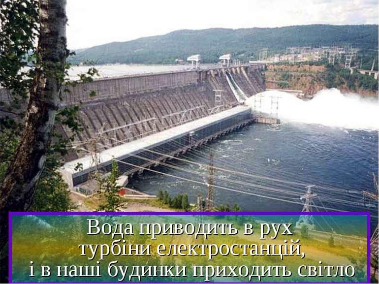 Вода приводить в рух турбіни електростанцій, і в наші будинки приходить світло