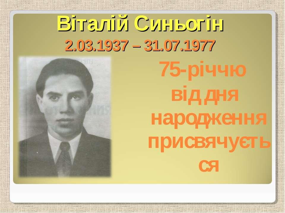 Віталій Синьогін 2.03.1937 – 31.07.1977 75-річчю від дня народження присвячує...