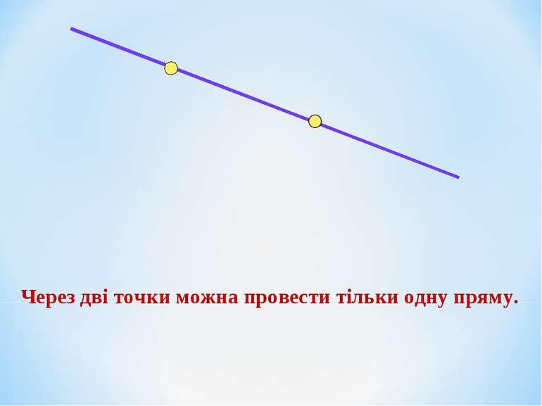 Через дві точки можна провести тільки одну пряму.
