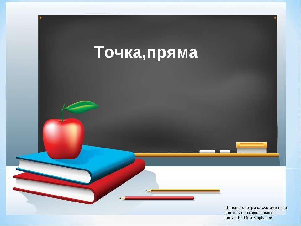 Шаповалова Ірина Филимонівна вчитель початкових класів школи № 18 м.Маріуполя...
