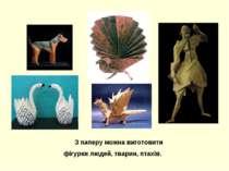 З паперу можна виготовити фігурки людей, тварин, птахів.