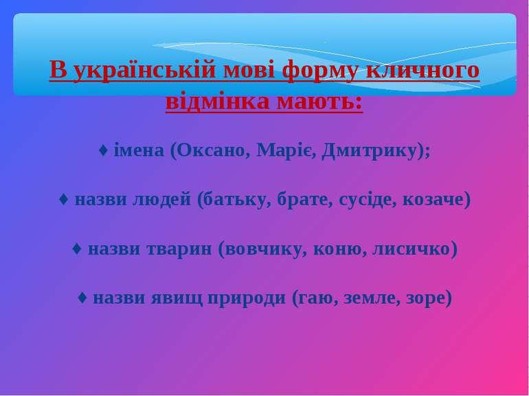 В українській мові форму кличного відмінка мають: ♦ імена (Оксано, Маріє, Дми...