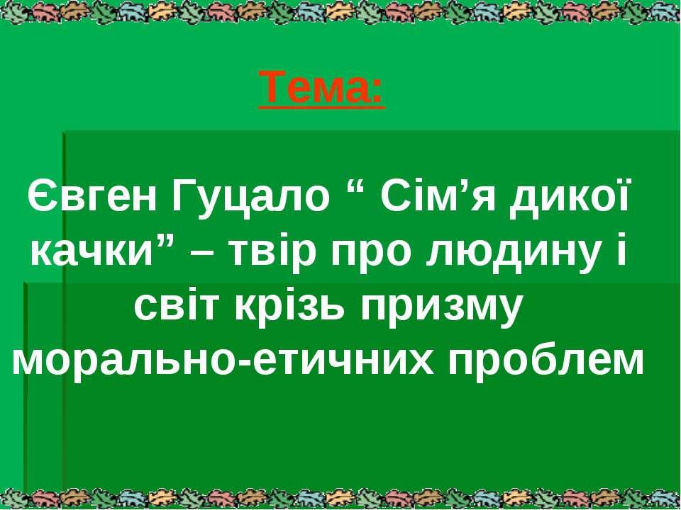 """Тема: Євген Гуцало """" Сім'я дикої качки"""" – твір про людину і світ крізь призму..."""