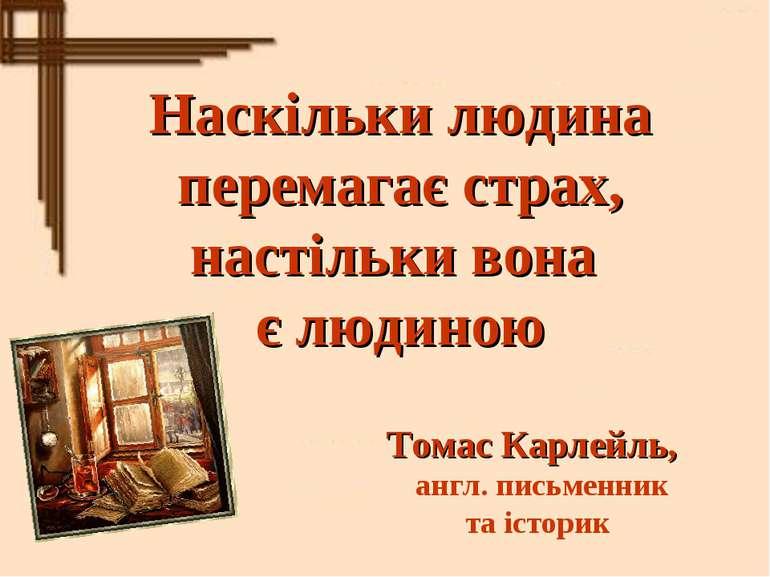 Наскільки людина перемагає страх, настільки вона є людиною Томас Карлейль, ан...